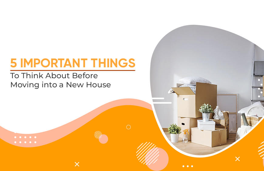 5 IMPORTANT THINGS TO THINK ABOUT BEFORE MOVING INTO A NEW HOUSE